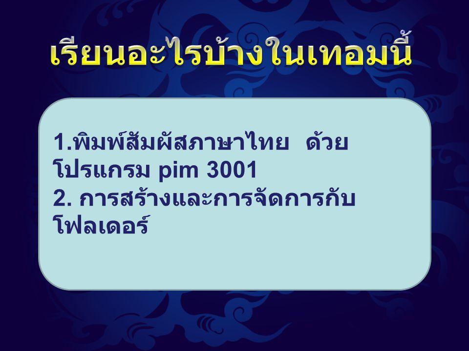 1. พิมพ์สัมผัสภาษาไทย ด้วย โปรแกรม pim 3001 2. การสร้างและการจัดการกับ โฟลเดอร์