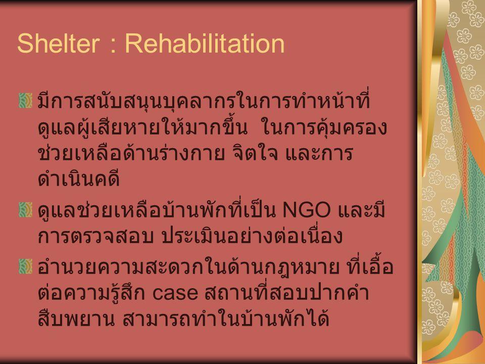 Shelter : Rehabilitation มีการสนับสนุนบุคลากรในการทำหน้าที่ ดูแลผู้เสียหายให้มากขึ้น ในการคุ้มครอง ช่วยเหลือด้านร่างกาย จิตใจ และการ ดำเนินคดี ดูแลช่ว