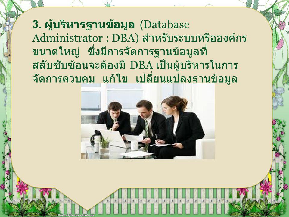 3. ผู้บริหารฐานข้อมูล (Database Administrator : DBA) สำหรับระบบหรือองค์กร ขนาดใหญ่ ซึ่งมีการจัดการฐานข้อมูลที่ สลับซับซ้อนจะต้องมี DBA เป็นผู้บริหารใน