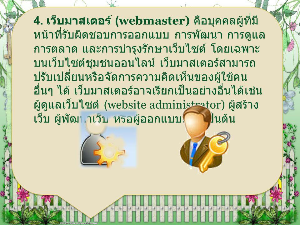 4. เว็บมาสเตอร์ (webmaster) คือบุคคลผู้ที่มี หน้าที่รับผิดชอบการออกแบบ การพัฒนา การดูแล การตลาด และการบำรุงรักษาเว็บไซต์ โดยเฉพาะ บนเว็บไซต์ชุมชนออนไล