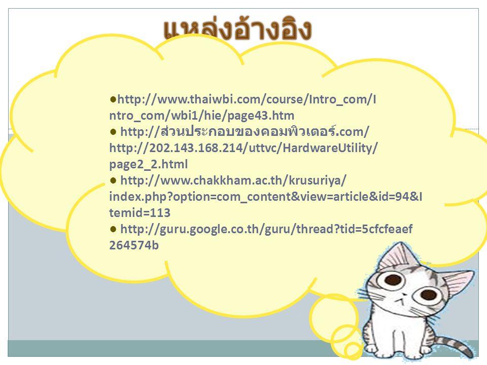 ●http://www.thaiwbi.com/course/Intro_com/I ntro_com/wbi1/hie/page43.htm ● http:// ส่วนประกอบของคอมพิวเตอร์.com/ http://202.143.168.214/uttvc/HardwareU