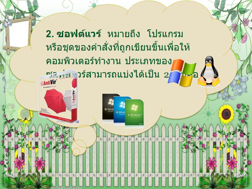 2. ซอฟต์แวร์ หมายถึง โปรแกรม หรือชุดของคำสั่งที่ถูกเขียนขึ้นเพื่อให้ คอมพิวเตอร์ทำงาน ประเภทของ ซอฟต์แวร์สามารถแบ่งได้เป็น 2 กลุ่มคือ