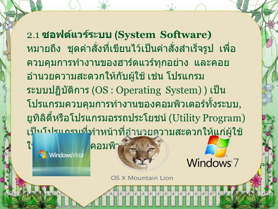 2.1 ซอฟต์แวร์ระบบ (System Software) หมายถึง ชุดคำสั่งที่เขียนไว้เป็นคำสั่งสำเร็จรูป เพื่อ ควบคุมการทำงานของฮาร์ดแวร์ทุกอย่าง และคอย อำนวยความสะดวกให้ก