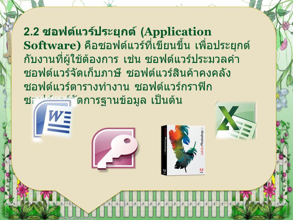 2.2 ซอฟต์แวร์ประยุกต์ (Application Software) คือซอฟต์แวร์ที่เขียนขึ้น เพื่อประยุกต์ กับงานที่ผู้ใช้ต้องการ เช่น ซอฟต์แวร์ประมวลคำ ซอฟต์แวร์จัดเก็บภาษี