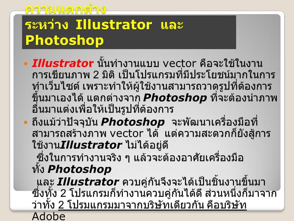 ความแตกต่าง ระหว่าง Illustrator และ Photoshop Illustrator นั้นทำงานแบบ vector คือจะใช้ในงาน การเขียนภาพ 2 มิติ เป็นโปรแกรมที่มีประโยชน์มากในการ ทำเว็บ