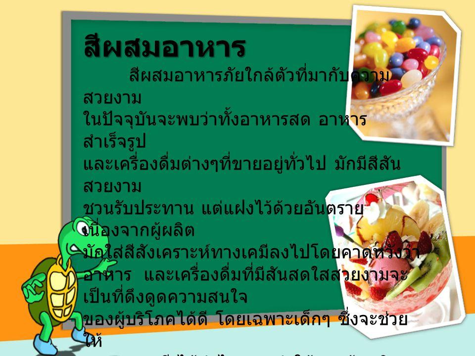 สีผสมอาหาร สีผสมอาหารภัยใกล้ตัวที่มากับความ สวยงาม ในปัจจุบันจะพบว่าทั้งอาหารสด อาหาร สำเร็จรูป และเครื่องดื่มต่างๆที่ขายอยู่ทั่วไป มักมีสีสัน สวยงาม