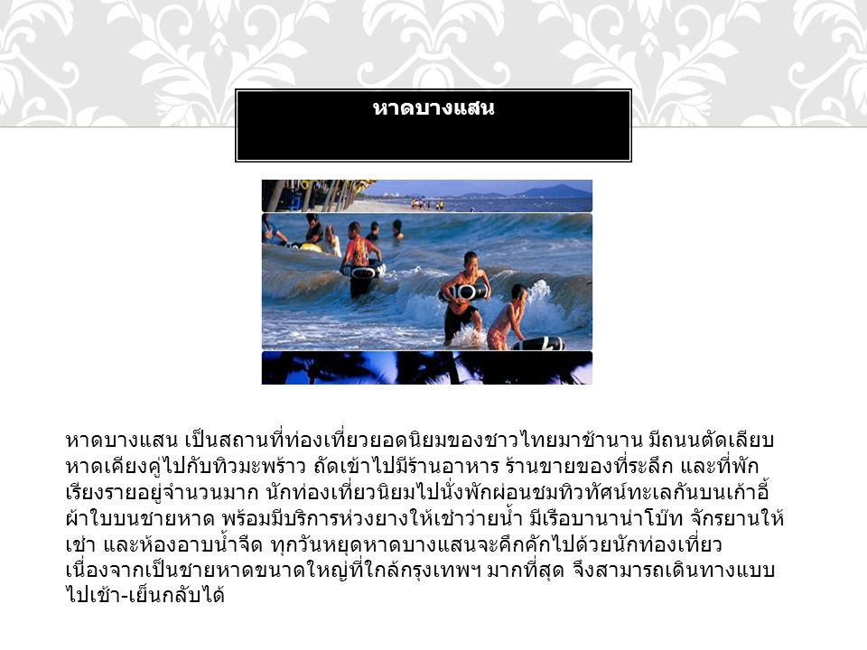 หาดบางแสน หาดบางแสน เป็นสถานที่ท่องเที่ยวยอดนิยมของชาวไทยมาช้านาน มีถนนตัดเลียบ หาดเคียงคู่ไปกับทิวมะพร้าว ถัดเข้าไปมีร้านอาหาร ร้านขายของที่ระลึก และ