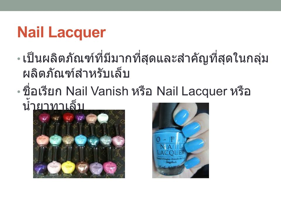 Nail Lacquer เป็นผลิตภัณฑ์ที่มีมากที่สุดและสำคัญที่สุดในกลุ่ม ผลิตภัณฑ์สำหรับเล็บ ชื่อเรียก Nail Vanish หรือ Nail Lacquer หรือ น้ำยาทาเล็บ