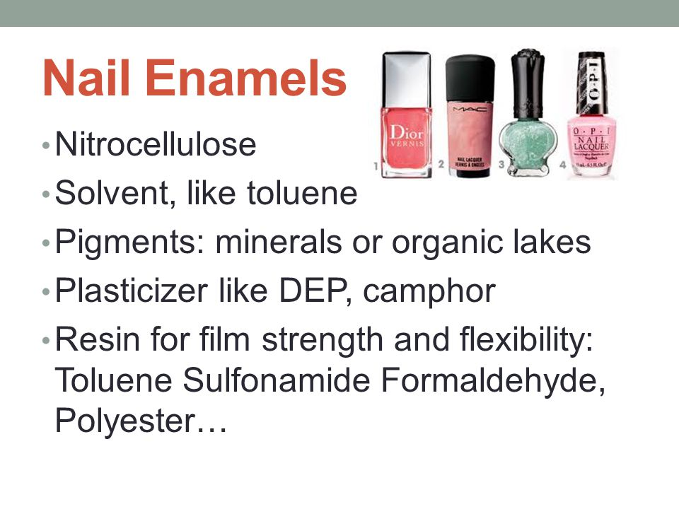 Nail Enamels Nitrocellulose Solvent, like toluene Pigments: minerals or organic lakes Plasticizer like DEP, camphor Resin for film strength and flexibility: Toluene Sulfonamide Formaldehyde, Polyester…