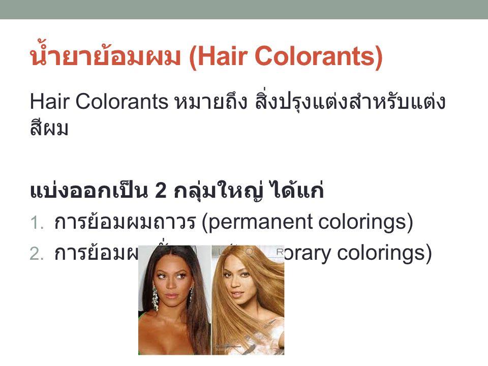 น้ำยาย้อมผม (Hair Colorants) Hair Colorants หมายถึง สิ่งปรุงแต่งสำหรับแต่ง สีผม แบ่งออกเป็น 2 กลุ่มใหญ่ ได้แก่ 1. การย้อมผมถาวร (permanent colorings)