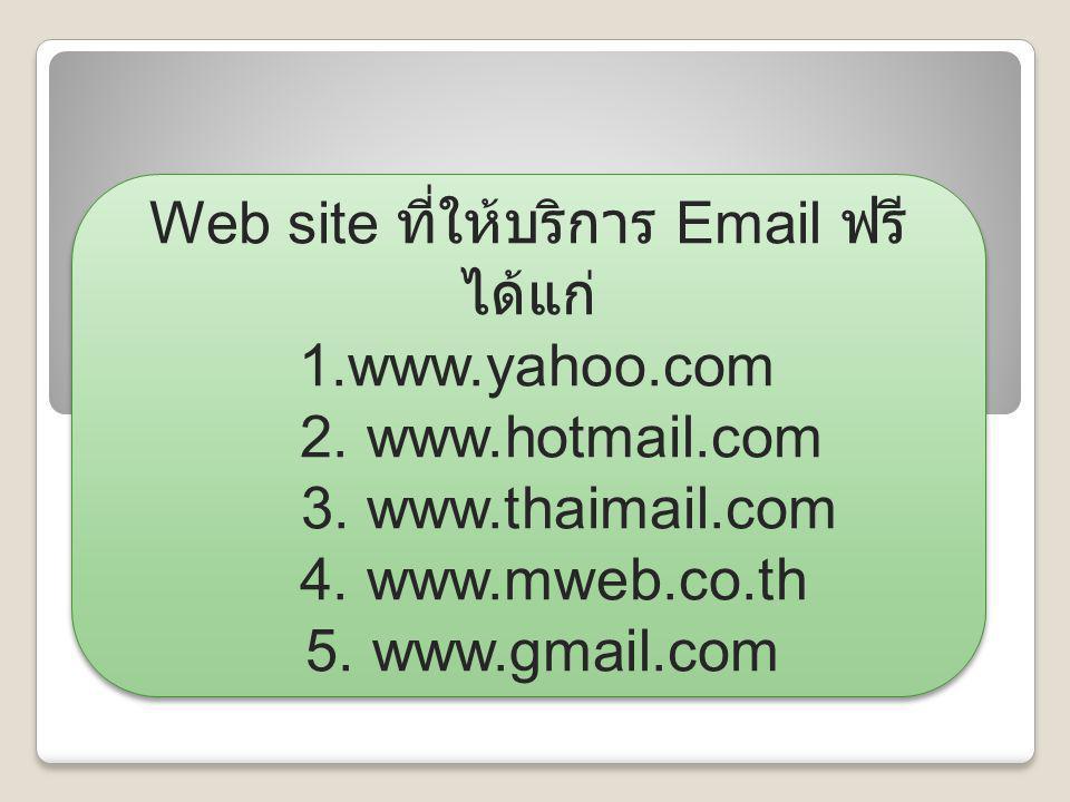 Web site ที่ให้บริการ Email ฟรี ได้แก่ 1.www.yahoo.com 2. www.hotmail.com 3. www.thaimail.com 4. www.mweb.co.th 5. www.gmail.com Web site ที่ให้บริการ
