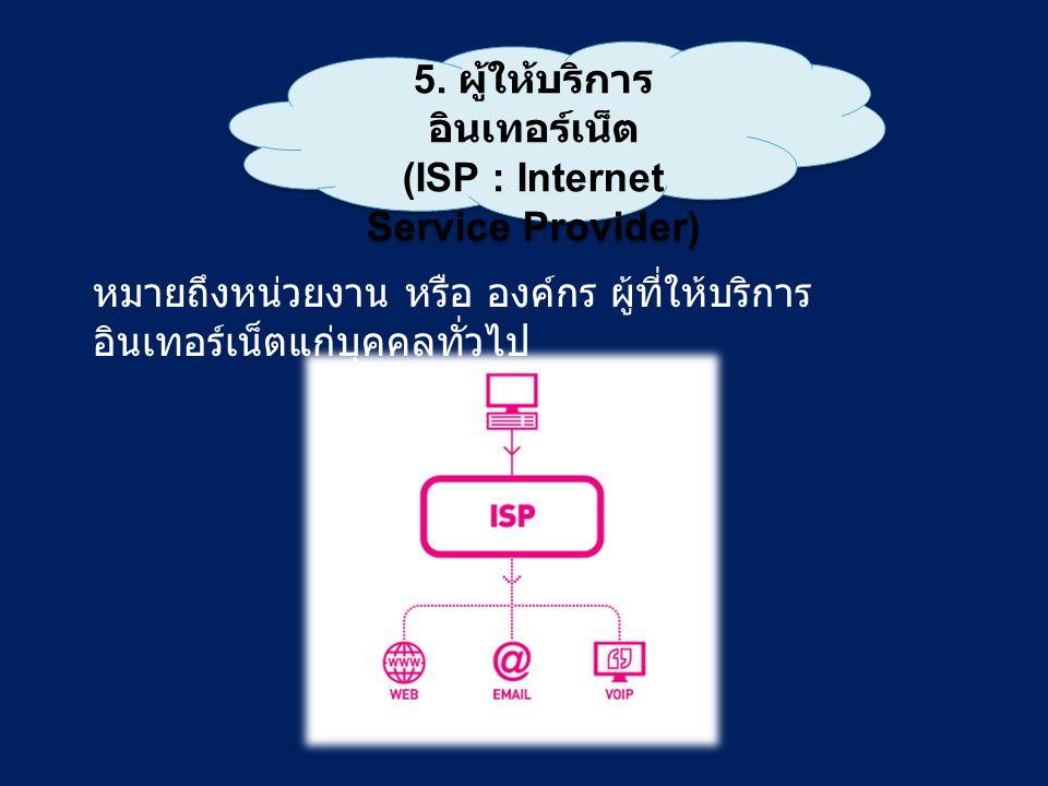 5. ผู้ให้บริการ อินเทอร์เน็ต (ISP : Internet Service Provider) 5. ผู้ให้บริการ อินเทอร์เน็ต (ISP : Internet Service Provider) หมายถึงหน่วยงาน หรือ องค