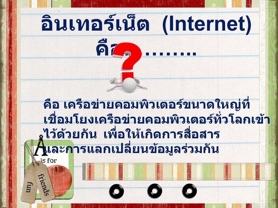อินเทอร์เน็ต (Internet) คือ ……….. คือ เครือข่ายคอมพิวเตอร์ขนาดใหญ่ที่ เชื่อมโยงเครือข่ายคอมพิวเตอร์ทั่วโลกเข้า ไว้ด้วยกัน เพื่อให้เกิดการสื่อสาร และกา