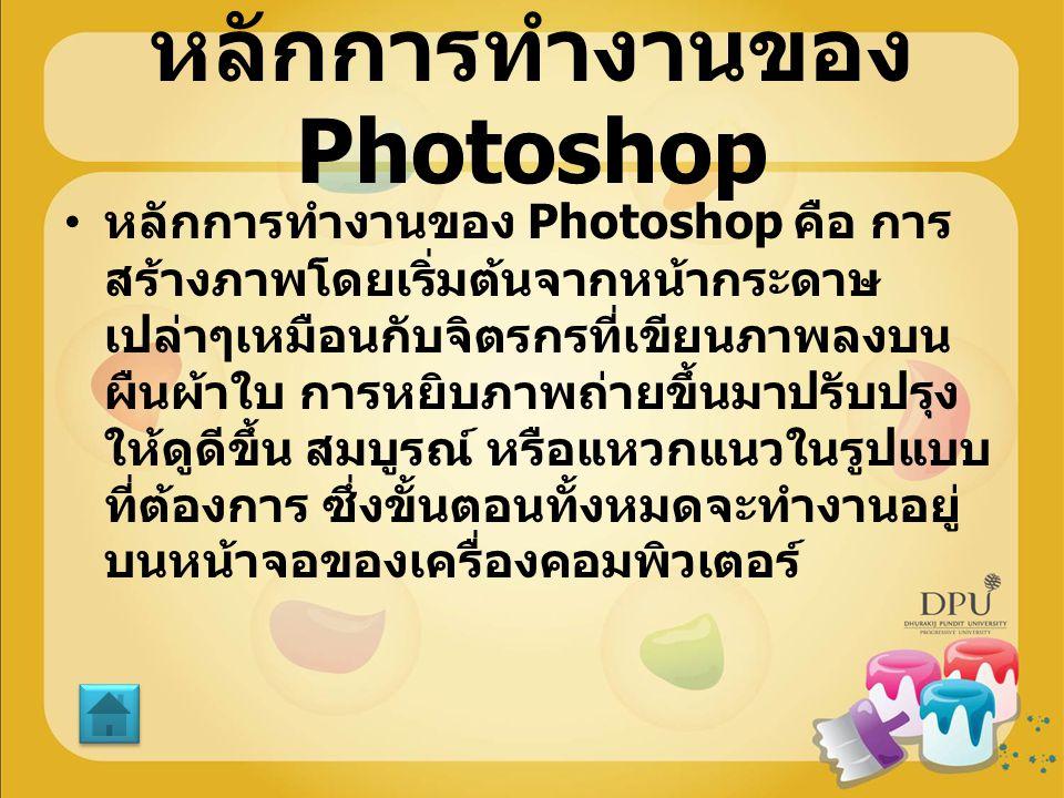 หลักการทำงานของ Photoshop หลักการทำงานของ Photoshop คือ การ สร้างภาพโดยเริ่มต้นจากหน้ากระดาษ เปล่าๆเหมือนกับจิตรกรที่เขียนภาพลงบน ผืนผ้าใบ การหยิบภาพถ