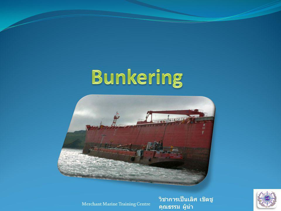 Merchant Marine Training Centre วิชาการเป็นเลิศ เชิดชู คุณธรรม ผู้นำ Bunkering is the process of transferring fuel oil, sludge, diesel oil or cargo etc Bunkering of fuel or diesel oil is very dangerous.