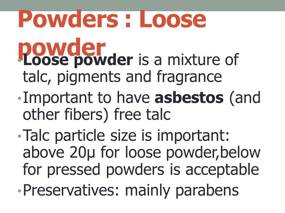 Powders : Loose powder Loose powder is a mixture of talc, pigments and fragrance Important to have asbestos (and other fibers) free talc Talc particle size is important: above 20μ for loose powder,below for pressed powders is acceptable Preservatives: mainly parabens