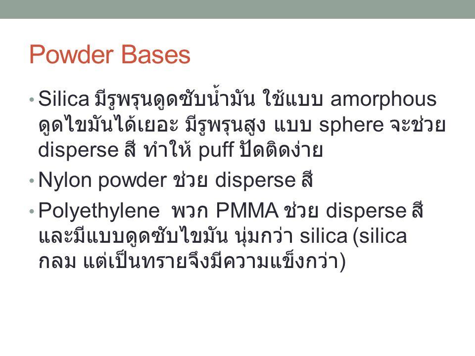 Silica มีรูพรุนดูดซับน้ำมัน ใช้แบบ amorphous ดูดไขมันได้เยอะ มีรูพรุนสูง แบบ sphere จะช่วย disperse สี ทำให้ puff ปัดติดง่าย Nylon powder ช่วย dispers