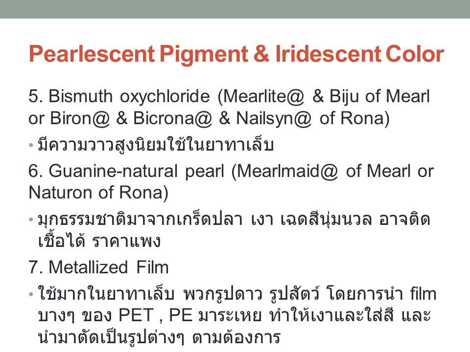 5. Bismuth oxychloride (Mearlite@ & Biju of Mearl or Biron@ & Bicrona@ & Nailsyn@ of Rona) มีความวาวสูงนิยมใช้ในยาทาเล็บ 6. Guanine-natural pearl (Mea