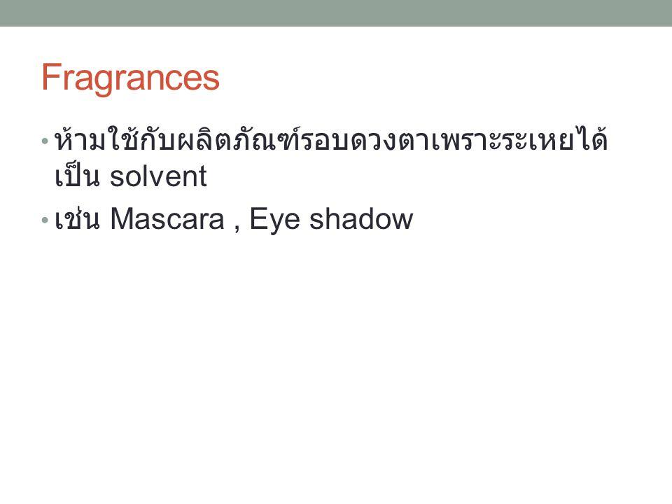 Fragrances ห้ามใช้กับผลิตภัณฑ์รอบดวงตาเพราะระเหยได้ เป็น solvent เช่น Mascara, Eye shadow