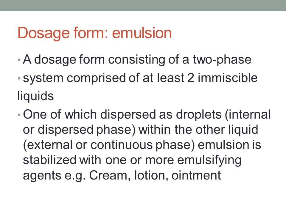 Dosage form: emulsion A dosage form consisting of a two-phase system comprised of at least 2 immiscible liquids One of which dispersed as droplets (internal or dispersed phase) within the other liquid (external or continuous phase) emulsion is stabilized with one or more emulsifying agents e.g.