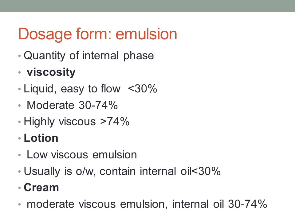 Dosage form: emulsion Quantity of internal phase viscosity Liquid, easy to flow <30% Moderate 30-74% Highly viscous >74% Lotion Low viscous emulsion Usually is o/w, contain internal oil<30% Cream moderate viscous emulsion, internal oil 30-74%