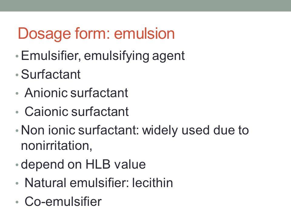 Dosage form: emulsion Emulsifier, emulsifying agent Surfactant Anionic surfactant Caionic surfactant Non ionic surfactant: widely used due to nonirrit