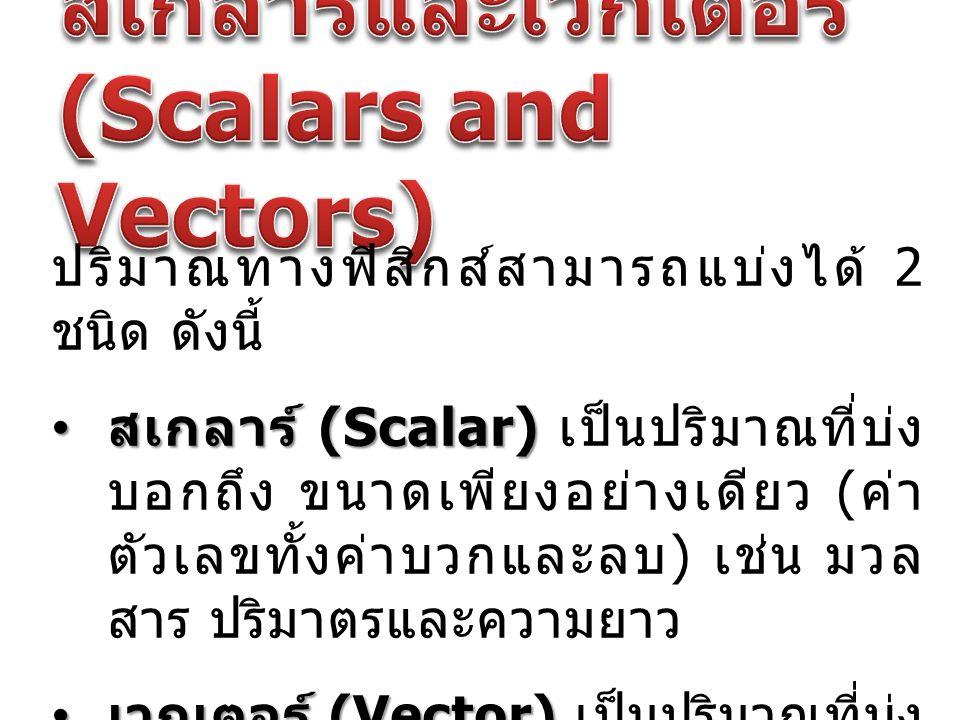 ปริมาณทางฟิสิกส์สามารถแบ่งได้ 2 ชนิด ดังนี้ สเกลาร์ (Scalar) สเกลาร์ (Scalar) เป็นปริมาณที่บ่ง บอกถึง ขนาดเพียงอย่างเดียว ( ค่า ตัวเลขทั้งค่าบวกและลบ