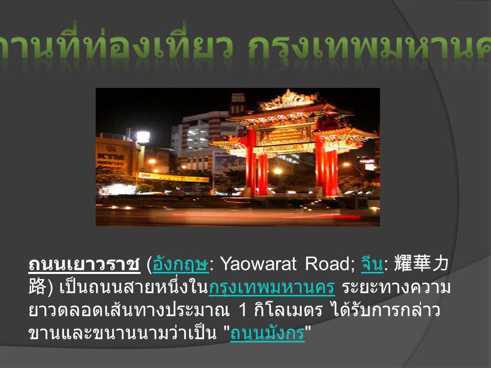 ถนนเยาวราช ( อังกฤษ : Yaowarat Road; จีน : 耀華力 路 ) เป็นถนนสายหนึ่งในกรุงเทพมหานคร ระยะทางความ ยาวตลอดเส้นทางประมาณ 1 กิโลเมตร ได้รับการกล่าว ขานและขนานนามว่าเป็น ถนนมังกร อังกฤษ จีนกรุงเทพมหานคร ถนนมังกร