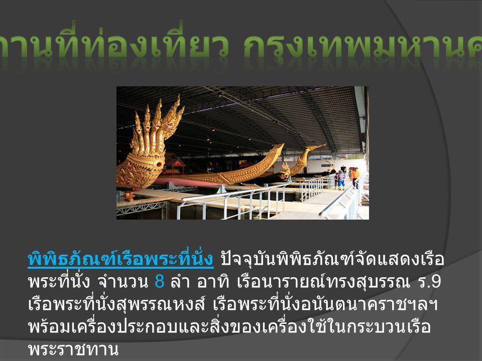 พิพิธภัณฑ์เรือพระที่นั่ง ปัจจุบันพิพิธภัณฑ์จัดแสดงเรือ พระที่นั่ง จำนวน 8 ลำ อาทิ เรือนารายณ์ทรงสุบรรณ ร.9 เรือพระที่นั่งสุพรรณหงส์ เรือพระที่นั่งอนันตนาคราชฯลฯ พร้อมเครื่องประกอบและสิ่งของเครื่องใช้ในกระบวนเรือ พระราชทาน