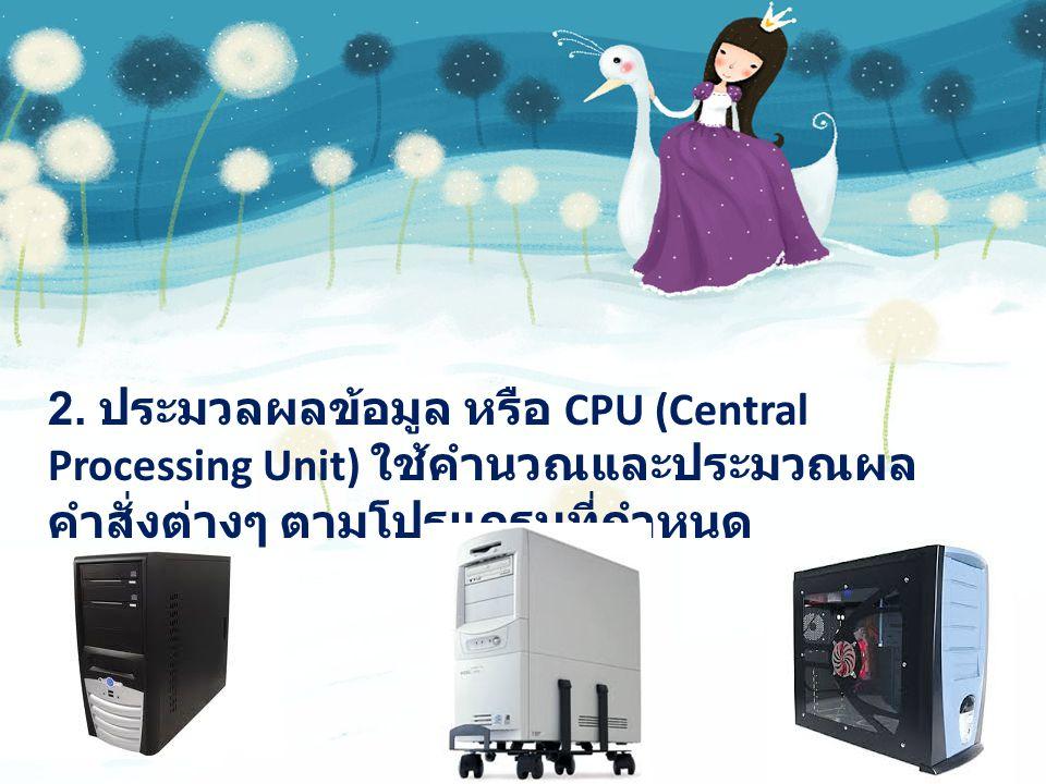 2. ประมวลผลข้อมูล หรือ CPU (Central Processing Unit) ใช้คำนวณและประมวณผล คำสั่งต่างๆ ตามโปรแกรมที่กำหนด
