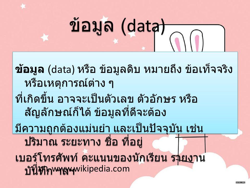 ข้อมูล (data) ข้อมูล (data) ข้อมูล (data) หรือ ข้อมูลดิบ หมายถึง ข้อเท็จจริง หรือเหตุการณ์ต่าง ๆ ที่เกิดขึ้น อาจจะเป็นตัวเลข ตัวอักษร หรือ สัญลักษณ์ก็ได้ ข้อมูลที่ดีจะต้อง มีความถูกต้องแม่นยำ และเป็นปัจจุบัน เช่น ปริมาณ ระยะทาง ชื่อ ที่อยู่ เบอร์โทรศัพท์ คะแนนของนักเรียน รายงาน บันทึก ฯลฯ ข้อมูล (data) หรือ ข้อมูลดิบ หมายถึง ข้อเท็จจริง หรือเหตุการณ์ต่าง ๆ ที่เกิดขึ้น อาจจะเป็นตัวเลข ตัวอักษร หรือ สัญลักษณ์ก็ได้ ข้อมูลที่ดีจะต้อง มีความถูกต้องแม่นยำ และเป็นปัจจุบัน เช่น ปริมาณ ระยะทาง ชื่อ ที่อยู่ เบอร์โทรศัพท์ คะแนนของนักเรียน รายงาน บันทึก ฯลฯ ที่มา www.wikipedia.com