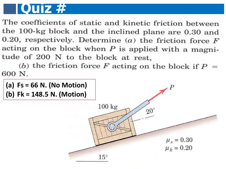 Quiz # 10 (a)Fs = 66 N. (No Motion) (b)Fk = 148.5 N. (Motion)