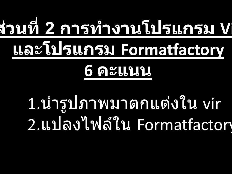 ส่วนที่ 2 การทำงานโปรแกรม Vir และโปรแกรม Formatfactory 6 คะแนน 1. นำรูปภาพมาตกแต่งใน vir 2. แปลงไฟล์ใน Formatfactory