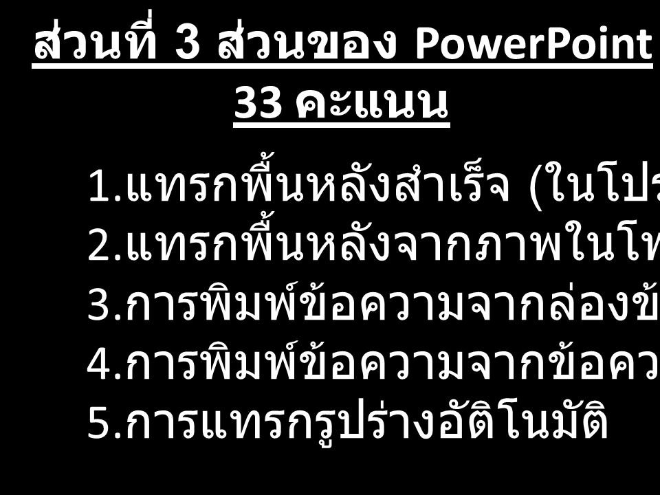 ส่วนที่ 3 ส่วนของ PowerPoint 33 คะแนน 1. แทรกพื้นหลังสำเร็จ ( ในโปรแกรม ) 2. แทรกพื้นหลังจากภาพในโฟลเดอร์ 3. การพิมพ์ข้อความจากล่องข้อความ 4. การพิมพ์