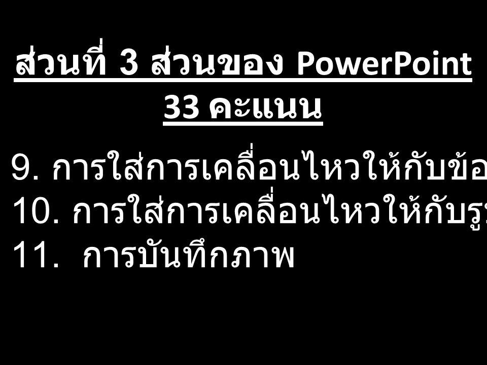 ส่วนที่ 3 ส่วนของ PowerPoint 33 คะแนน 9. การใส่การเคลื่อนไหวให้กับข้อความ 10. การใส่การเคลื่อนไหวให้กับรูปภาพอัตโนมัติ 11. การบันทึกภาพ