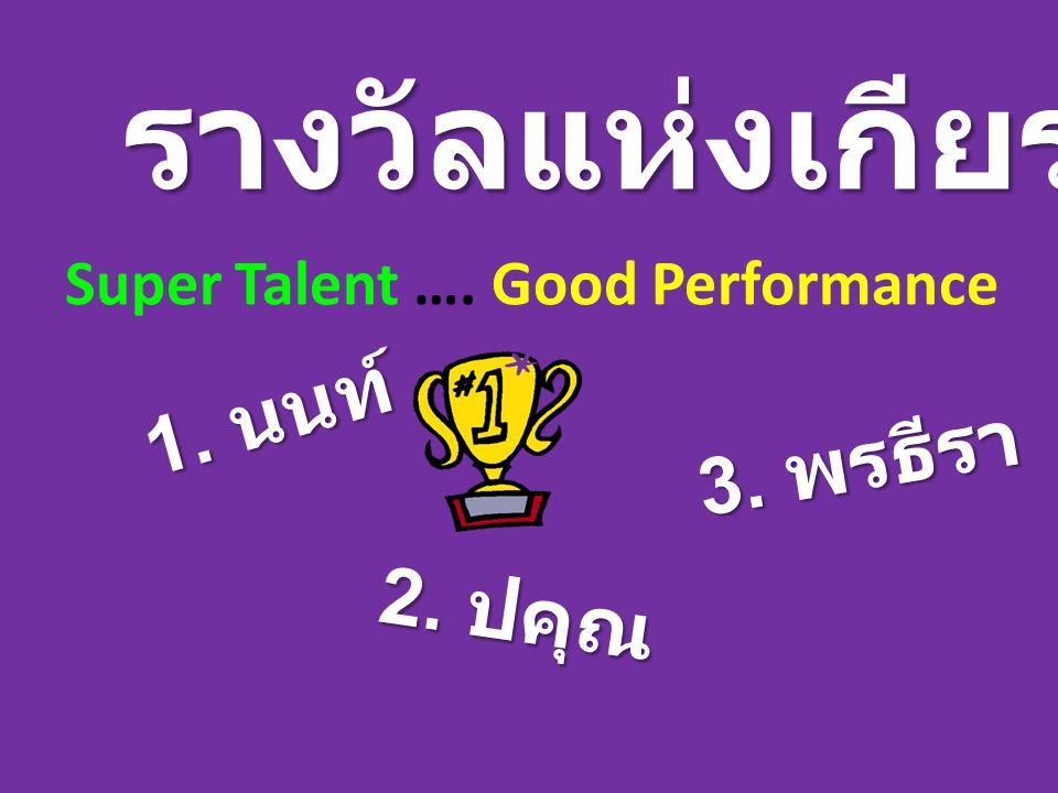 รางวัลแห่งเกียรติยศ Super Talent …. Good Performance 1. นนท์ 2. ปคุณ 3. พรธีรา