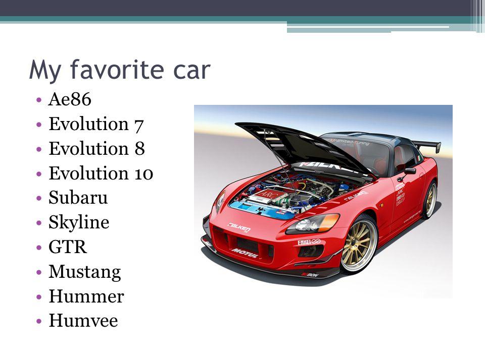 My favorite car Ae86 Evolution 7 Evolution 8 Evolution 10 Subaru Skyline GTR Mustang Hummer Humvee