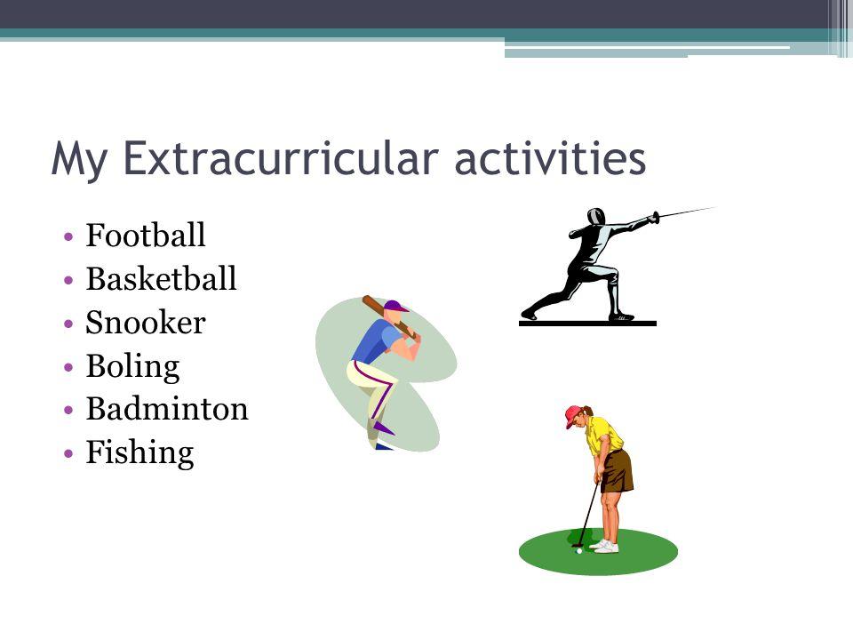 My Extracurricular activities Football Basketball Snooker Boling Badminton Fishing