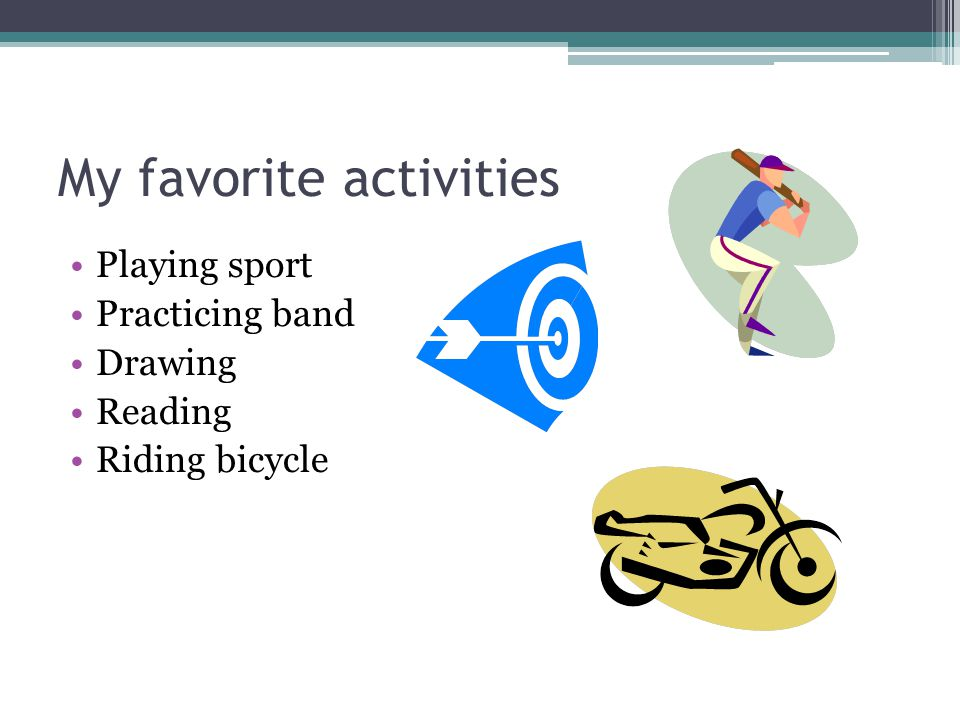 My favorite activities Playing sport Practicing band Drawing Reading Riding bicycle