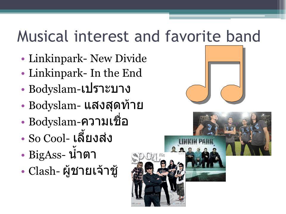 Musical interest and favorite band Linkinpark- New Divide Linkinpark- In the End Bodyslam- เปราะบาง Bodyslam- แสงสุดท้าย Bodyslam- ความเชื่อ So Cool-