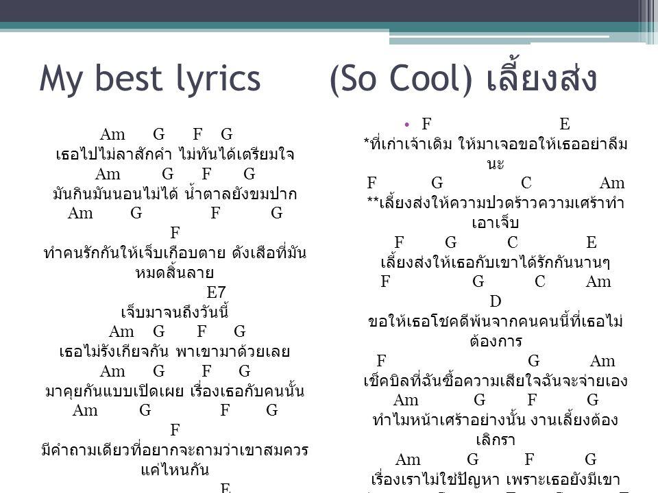 My best lyrics (So Cool) เลี้ยงส่ง Am G F G เธอไปไม่ลาสักคำ ไม่ทันได้เตรียมใจ Am G F G มันกินมันนอนไม่ได้ น้ำตาลยังขมปาก Am G F G F ทำคนรักกันให้เจ็บเ