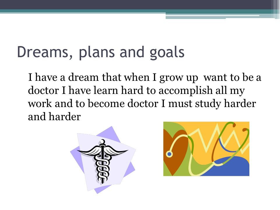Dreams, plans and goals I have a dream that when I grow up want to be a doctor I have learn hard to accomplish all my work and to become doctor I must study harder and harder