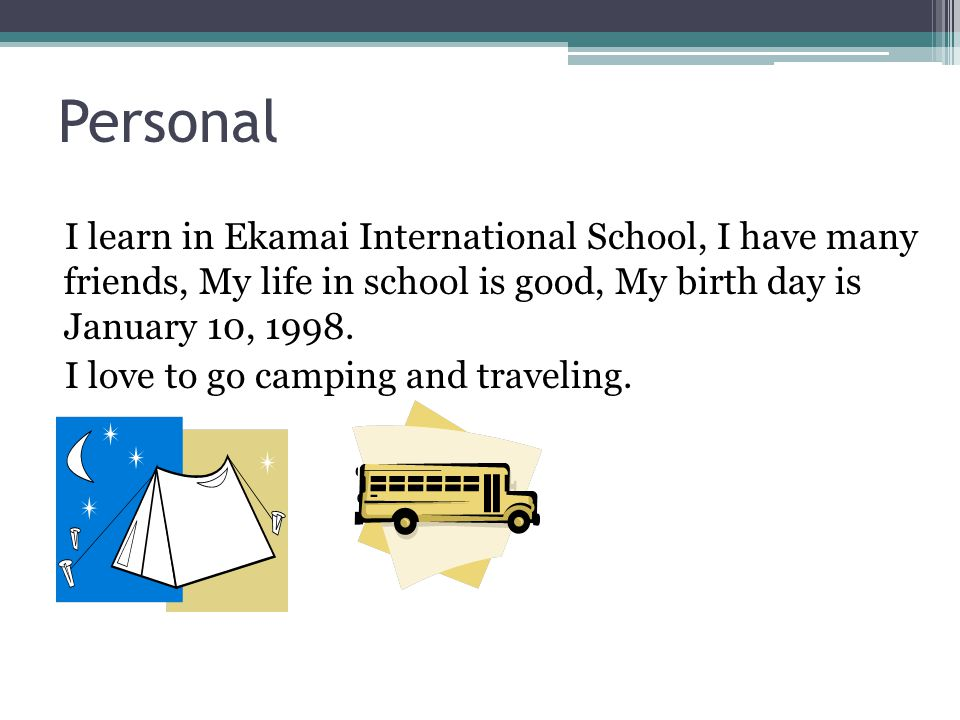 Personal I learn in Ekamai International School, I have many friends, My life in school is good, My birth day is January 10, 1998.