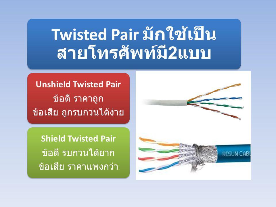 Twisted Pair มักใช้เป็น สายโทรศัพท์มี 2 แบบ Unshield Twisted Pair ข้อดี ราคาถูก ข้อเสีย ถูกรบกวนได้ง่าย Shield Twisted Pair ข้อดี รบกวนได้ยาก ข้อเสีย ราคาแพงกว่า