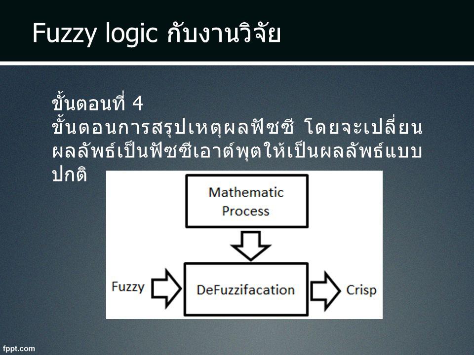 Fuzzy logic กับงานวิจัย ขั้นตอนที่ 4 ขั้นตอนการสรุปเหตุผลฟัซซี โดยจะเปลี่ยน ผลลัพธ์เป็นฟัซซีเอาต์พุตให้เป็นผลลัพธ์แบบ ปกติ