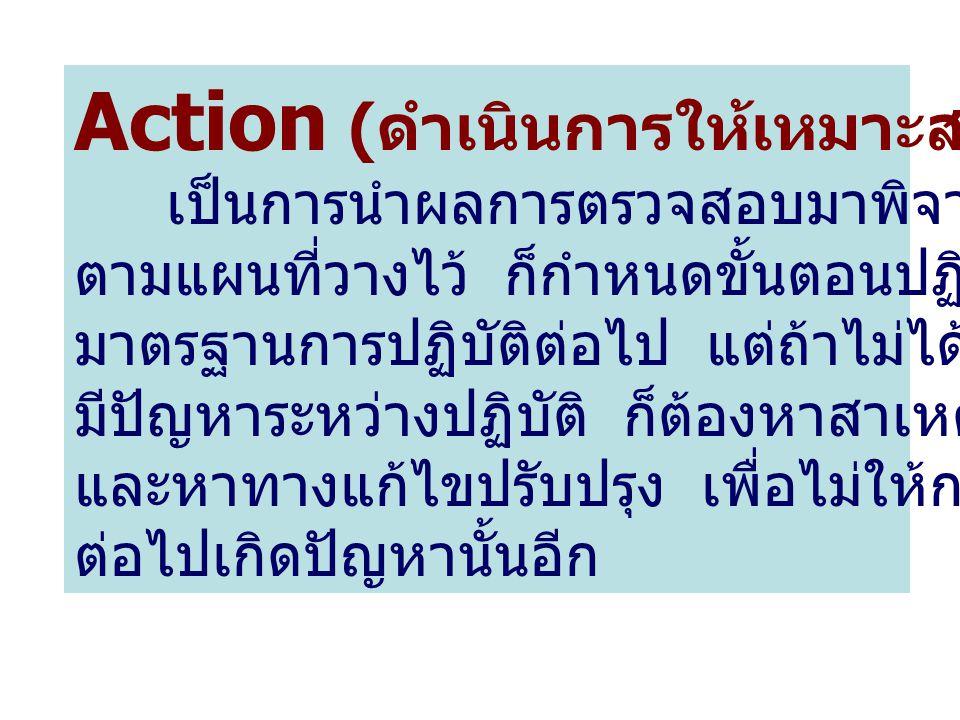 Action ( ดำเนินการให้เหมาะสม ) เป็นการนำผลการตรวจสอบมาพิจารณา ถ้าได้ผล ตามแผนที่วางไว้ ก็กำหนดขั้นตอนปฏิบัตินั้นเป็น มาตรฐานการปฏิบัติต่อไป แต่ถ้าไม่ไ
