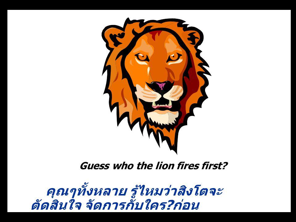 Guess who the lion fires first? คุณๆทั้งหลาย รู้ไหมว่าสิงโตจะ ตัดสินใจ จัดการกับใคร ? ก่อน