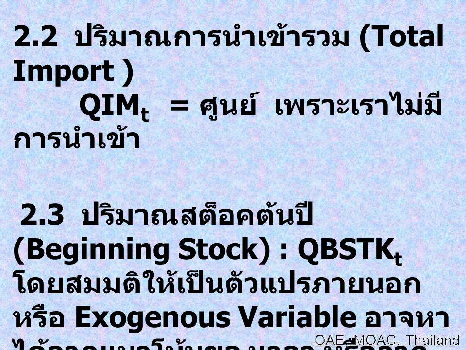 2.2 ปริมาณการนำเข้ารวม (Total Import ) QIM t = ศูนย์ เพราะเราไม่มี การนำเข้า 2.3 ปริมาณสต็อคต้นปี (Beginning Stock) : QBSTK t โดยสมมติให้เป็นตัวแปรภาย
