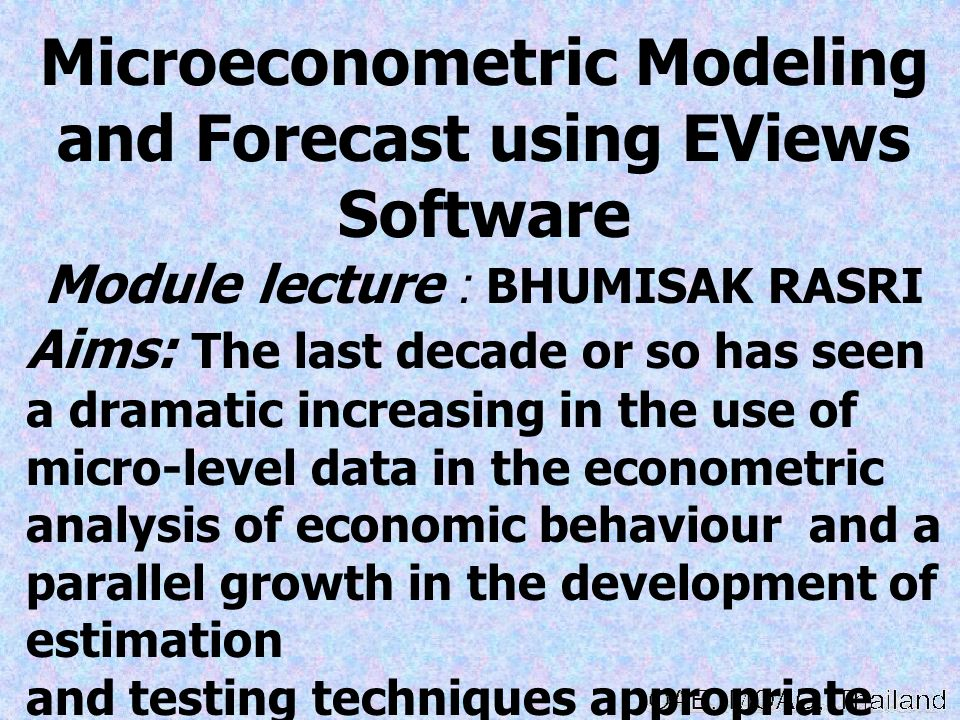 Microeconometric Modeling and Forecast using EViews Software Module lecture : BHUMISAK RASRI Aims: The last decade or so has seen a dramatic increasin