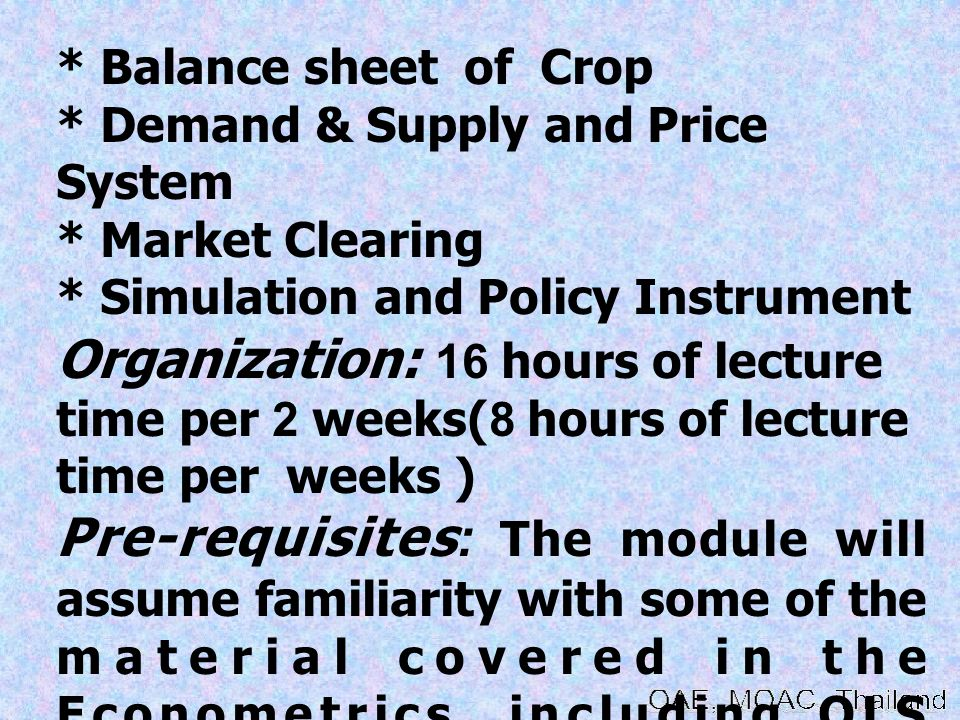 * Balance sheet of Crop * Demand & Supply and Price System * Market Clearing * Simulation and Policy Instrument Organization: 16 hours of lecture time